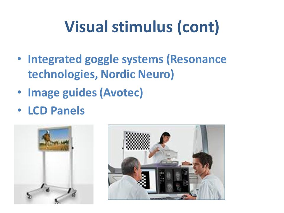 Visual stimulus (cont) Integrated goggle systems (Resonance technologies, Nordic Neuro) Image guides (Avotec) LCD Panels