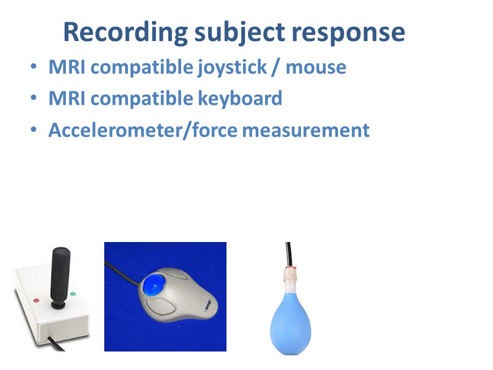 Recording subject response MRI compatible joystick / mouse MRI compatible keyboard Accelerometer/force measurement