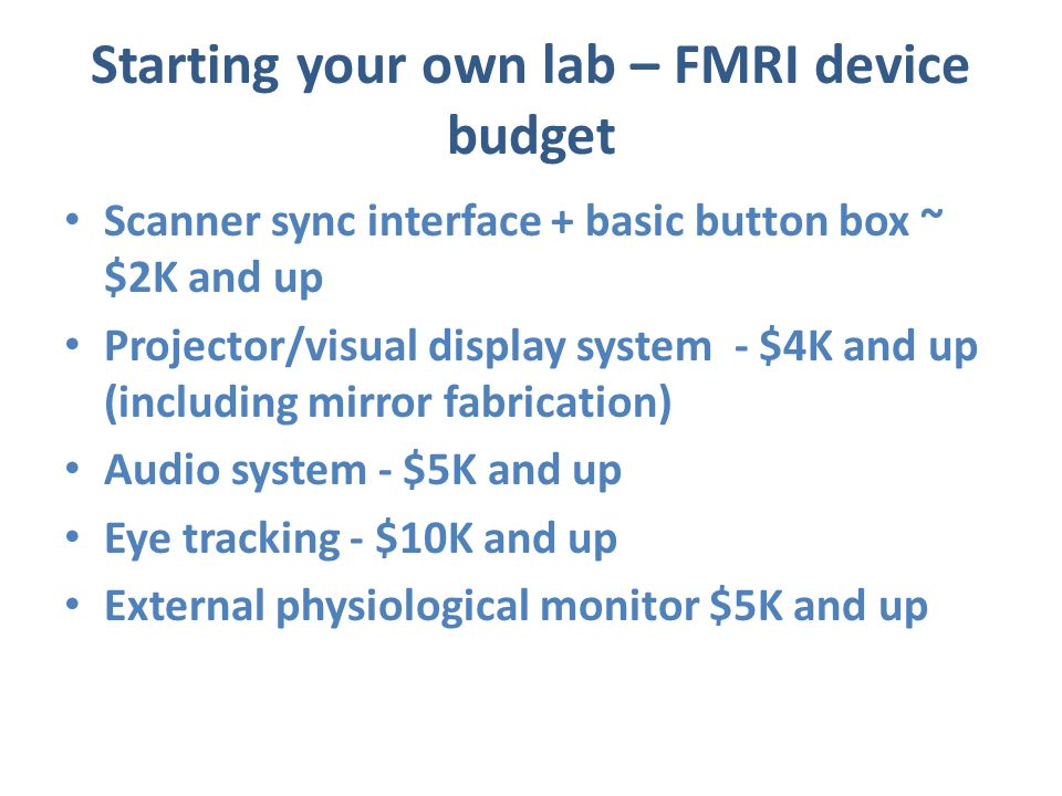 Starting your own lab – FMRI device budget Scanner sync interface + basic button box ~ $2K and up Projector/visual display system - $4K and up (includ