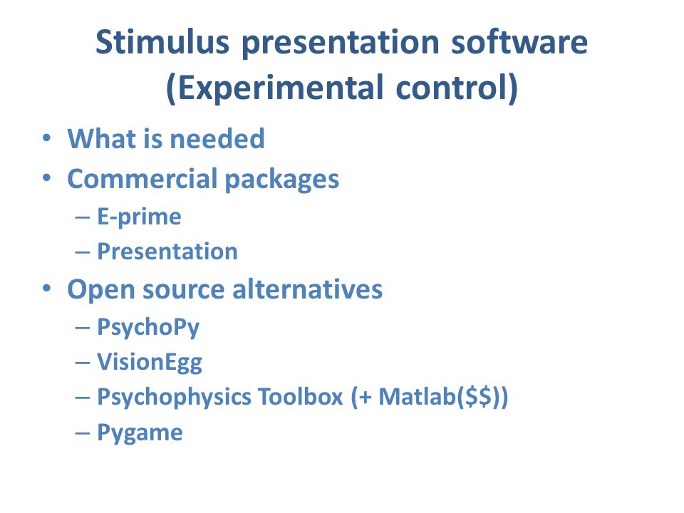 Stimulus presentation software (Experimental control) What is needed Commercial packages – E-prime – Presentation Open source alternatives – PsychoPy – VisionEgg – Psychophysics Toolbox (+ Matlab($$)) – Pygame