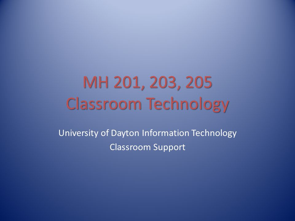 MH 201, 203, 205 Classroom Technology University of Dayton Information Technology Classroom Support