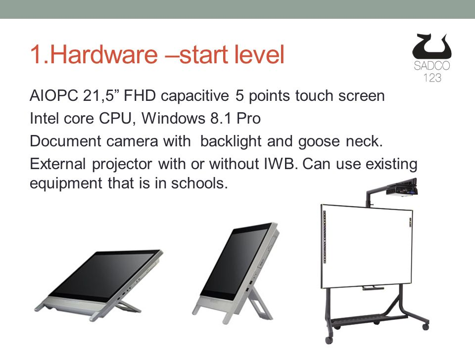 1.Hardware –start level AIOPC 21,5 FHD capacitive 5 points touch screen Intel core CPU, Windows 8.1 Pro Document camera with backlight and goose neck.