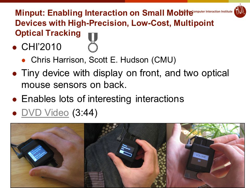 Minput: Enabling Interaction on Small Mobile Devices with High-Precision, Low-Cost, Multipoint Optical Tracking CHI'2010 Chris Harrison, Scott E.