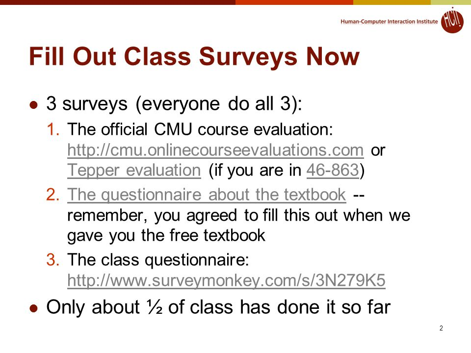 Fill Out Class Surveys Now 3 surveys (everyone do all 3): 1.The official CMU course evaluation: http://cmu.onlinecourseevaluations.com or Tepper evaluation (if you are in 46-863) http://cmu.onlinecourseevaluations.com Tepper evaluation46-863 2.The questionnaire about the textbook -- remember, you agreed to fill this out when we gave you the free textbookThe questionnaire about the textbook 3.The class questionnaire: http://www.surveymonkey.com/s/3N279K5 http://www.surveymonkey.com/s/3N279K5 Only about ½ of class has done it so far 2
