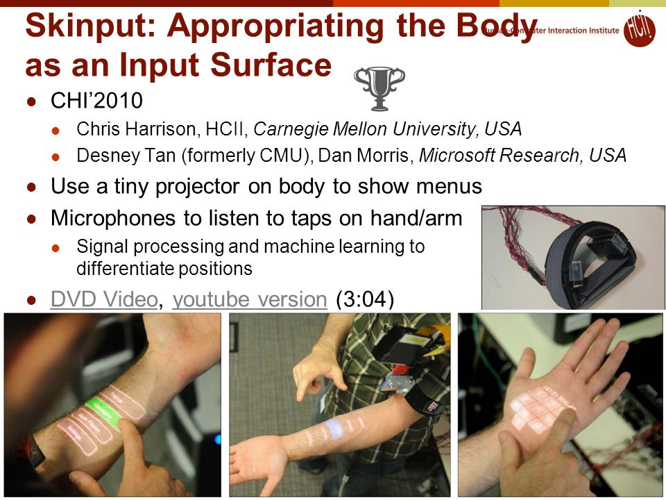 Skinput: Appropriating the Body as an Input Surface CHI'2010 Chris Harrison, HCII, Carnegie Mellon University, USA Desney Tan (formerly CMU), Dan Morris, Microsoft Research, USA Use a tiny projector on body to show menus Microphones to listen to taps on hand/arm Signal processing and machine learning to differentiate positions DVD Video, youtube version (3:04) DVD Videoyoutube version 7