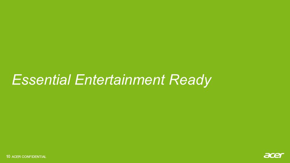 ACER CONFIDENTIAL Essential Entertainment Ready 10