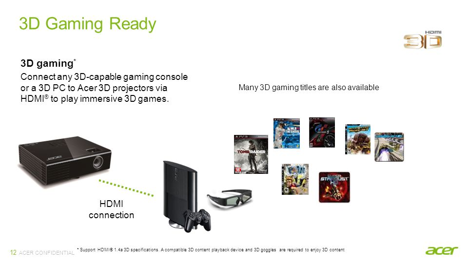 ACER CONFIDENTIAL 3D Gaming Ready 12 3D gaming * Connect any 3D-capable gaming console or a 3D PC to Acer 3D projectors via HDMI ® to play immersive 3