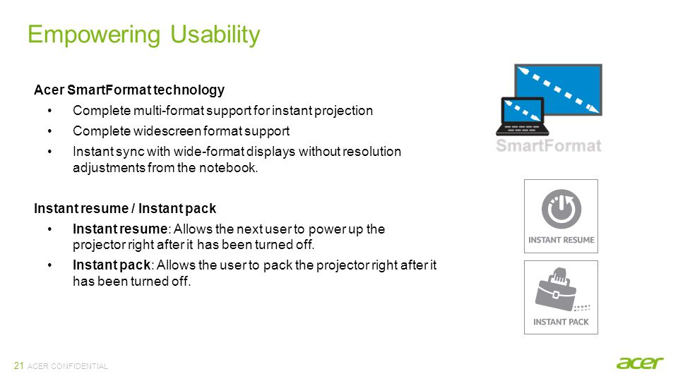 ACER CONFIDENTIAL Empowering Usability 21 Acer SmartFormat technology Complete multi-format support for instant projection Complete widescreen format support Instant sync with wide-format displays without resolution adjustments from the notebook.