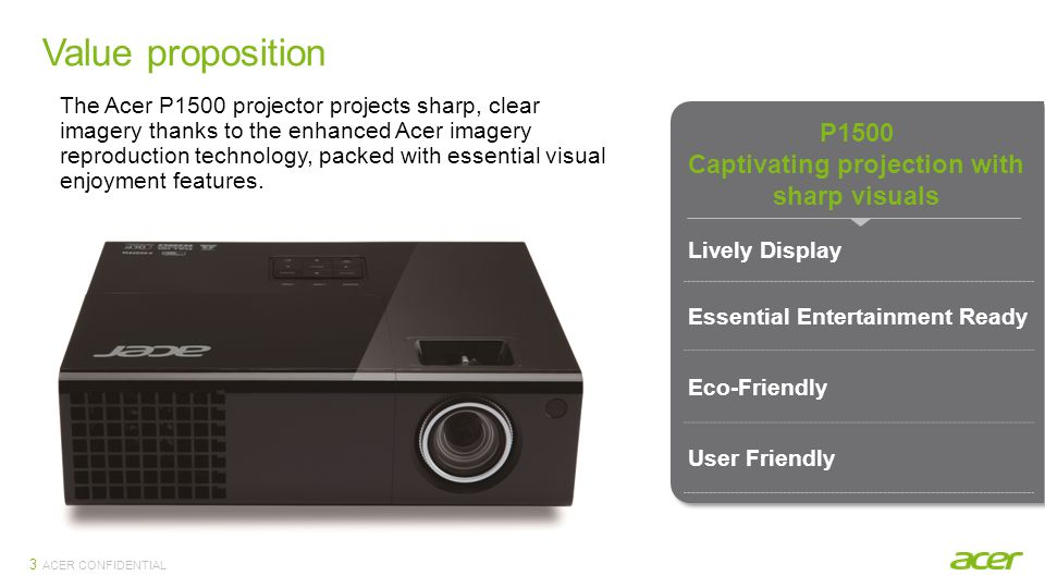ACER CONFIDENTIAL Value proposition 3 P1500 Captivating projection with sharp visuals Lively Display Essential Entertainment Ready Eco-Friendly User F