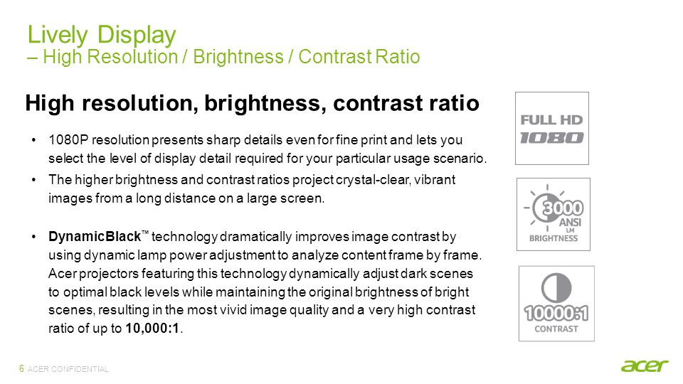 ACER CONFIDENTIAL Lively Display – High Resolution / Brightness / Contrast Ratio 6 High resolution, brightness, contrast ratio 1080P resolution presents sharp details even for fine print and lets you select the level of display detail required for your particular usage scenario.
