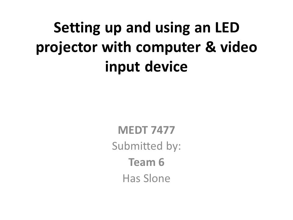 Setting up and using an LED projector with computer & video input device MEDT 7477 Submitted by: Team 6 Has Slone