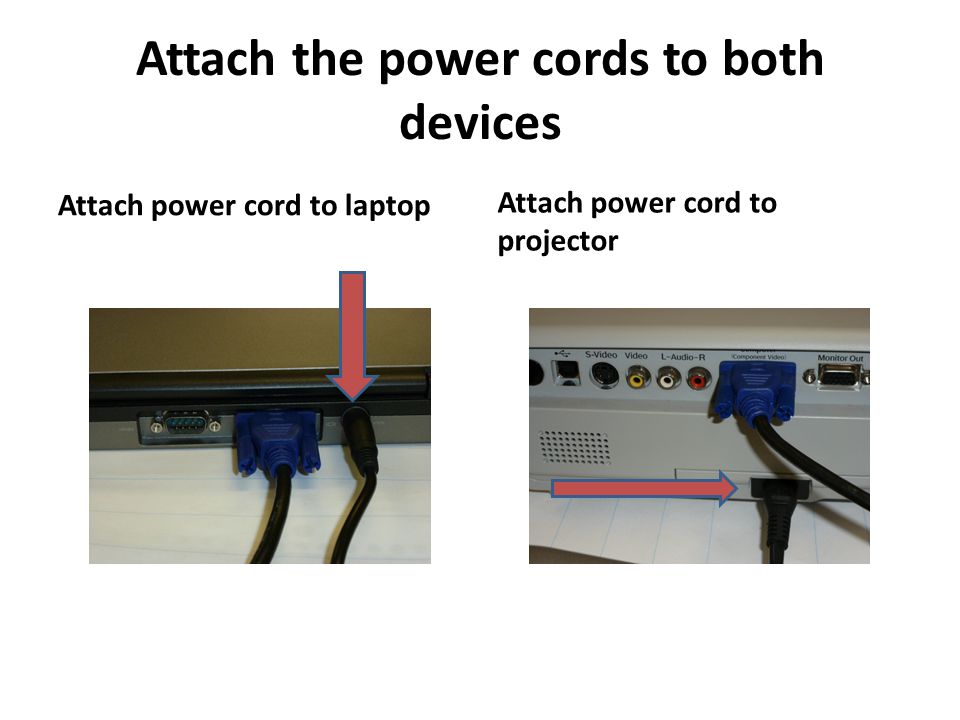 Attach the power cords to both devices Attach power cord to laptop Attach power cord to projector