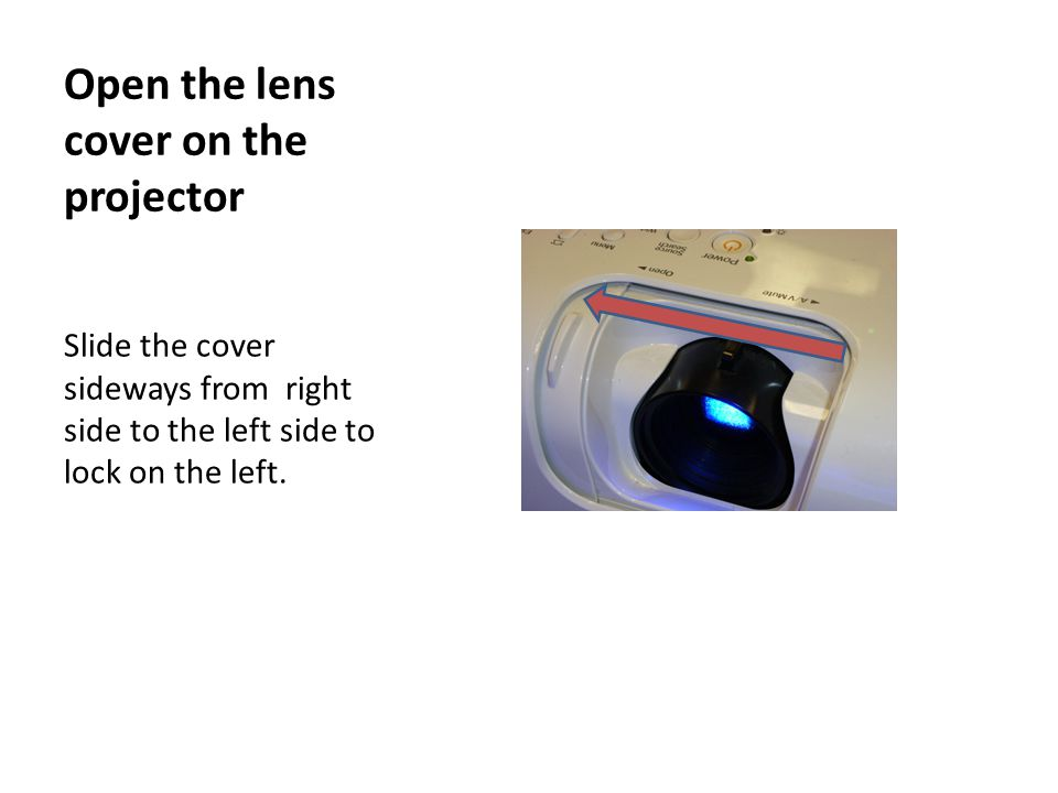 Open the lens cover on the projector Slide the cover sideways from right side to the left side to lock on the left.