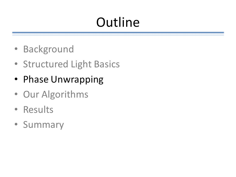 Outline Background Structured Light Basics Phase Unwrapping Our Algorithms Results Summary