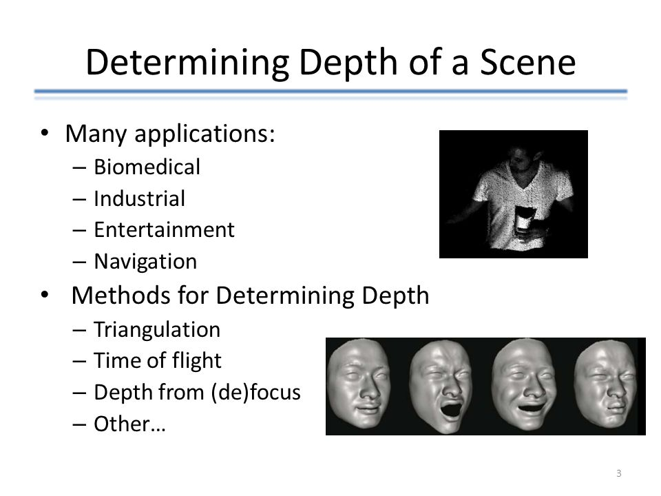 Determining Depth of a Scene Many applications: – Biomedical – Industrial – Entertainment – Navigation Methods for Determining Depth – Triangulation –