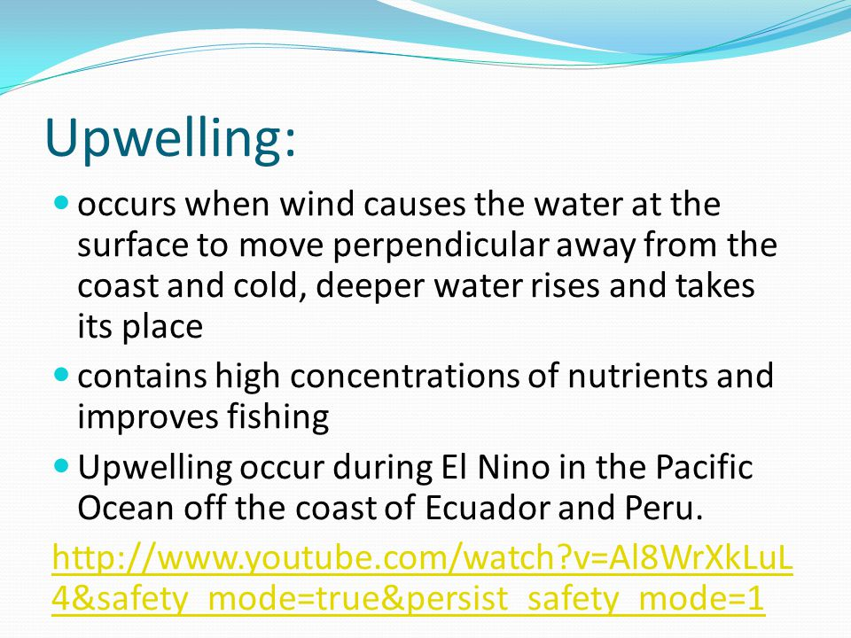 Upwelling: occurs when wind causes the water at the surface to move perpendicular away from the coast and cold, deeper water rises and takes its place