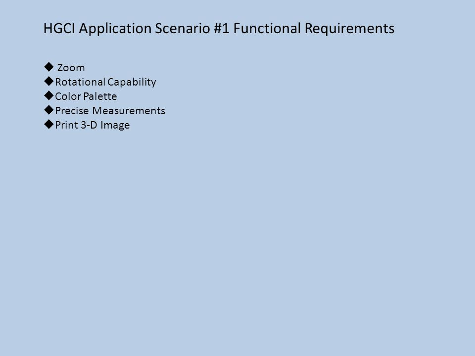 HGCI Application Scenario #1 Functional Requirements  Zoom  Rotational Capability  Color Palette  Precise Measurements  Print 3-D Image
