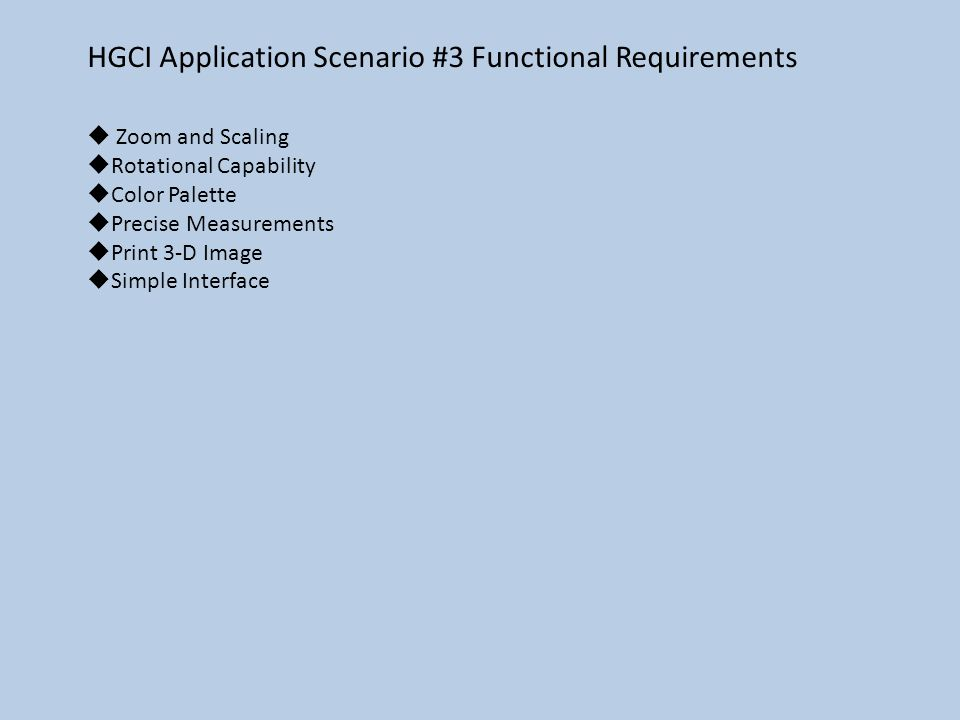 HGCI Application Scenario #3 Functional Requirements  Zoom and Scaling  Rotational Capability  Color Palette  Precise Measurements  Print 3-D Image  Simple Interface