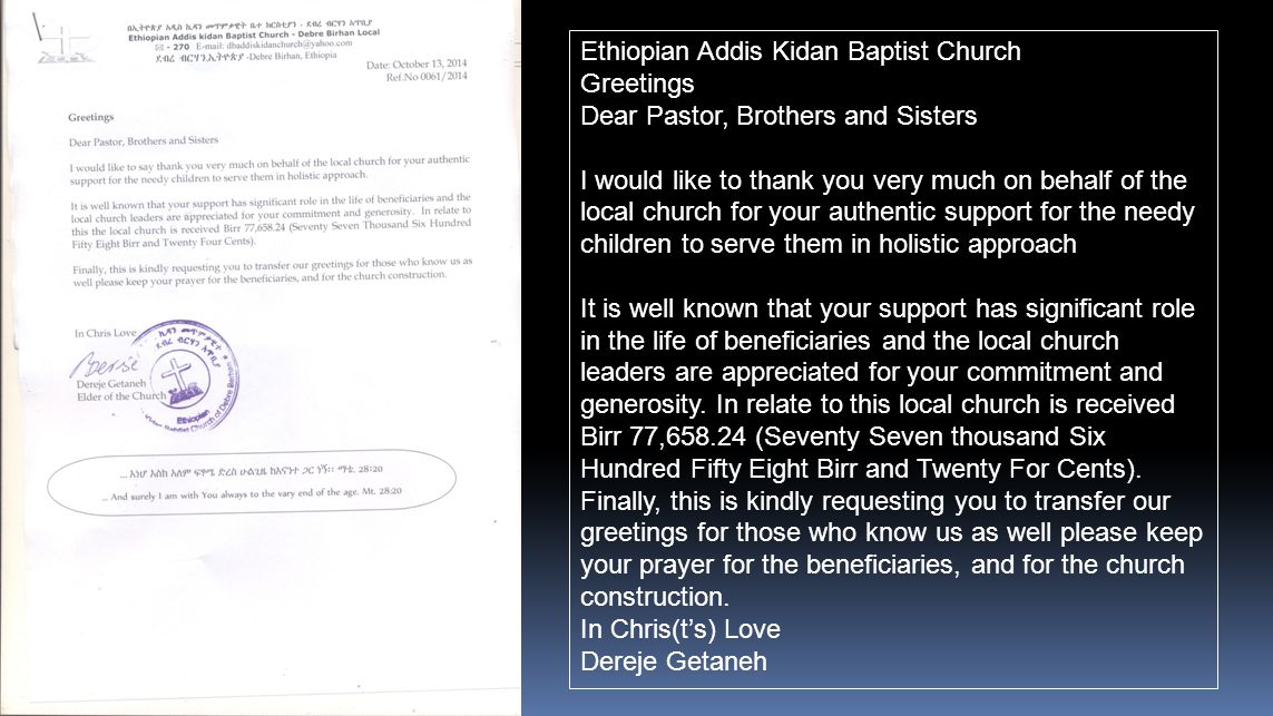 Ethiopian Addis Kidan Baptist Church Greetings Dear Pastor, Brothers and Sisters I would like to thank you very much on behalf of the local church for your authentic support for the needy children to serve them in holistic approach It is well known that your support has significant role in the life of beneficiaries and the local church leaders are appreciated for your commitment and generosity.