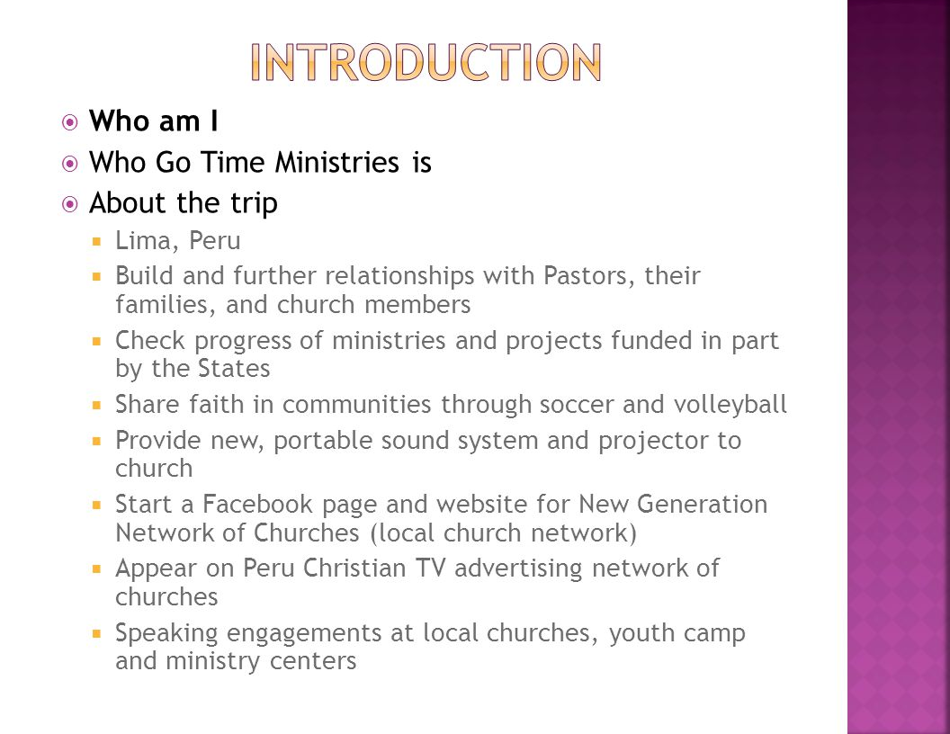  Who am I  Who Go Time Ministries is  About the trip  Lima, Peru  Build and further relationships with Pastors, their families, and church members  Check progress of ministries and projects funded in part by the States  Share faith in communities through soccer and volleyball  Provide new, portable sound system and projector to church  Start a Facebook page and website for New Generation Network of Churches (local church network)  Appear on Peru Christian TV advertising network of churches  Speaking engagements at local churches, youth camp and ministry centers