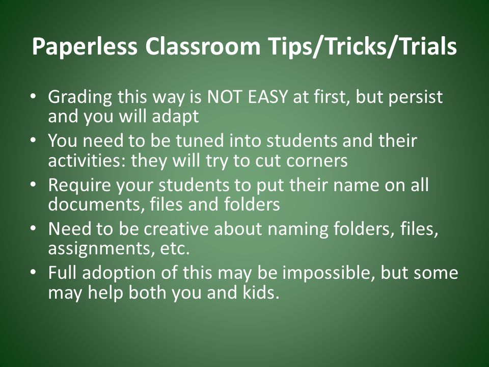 Paperless Classroom Tips/Tricks/Trials Grading this way is NOT EASY at first, but persist and you will adapt You need to be tuned into students and their activities: they will try to cut corners Require your students to put their name on all documents, files and folders Need to be creative about naming folders, files, assignments, etc.