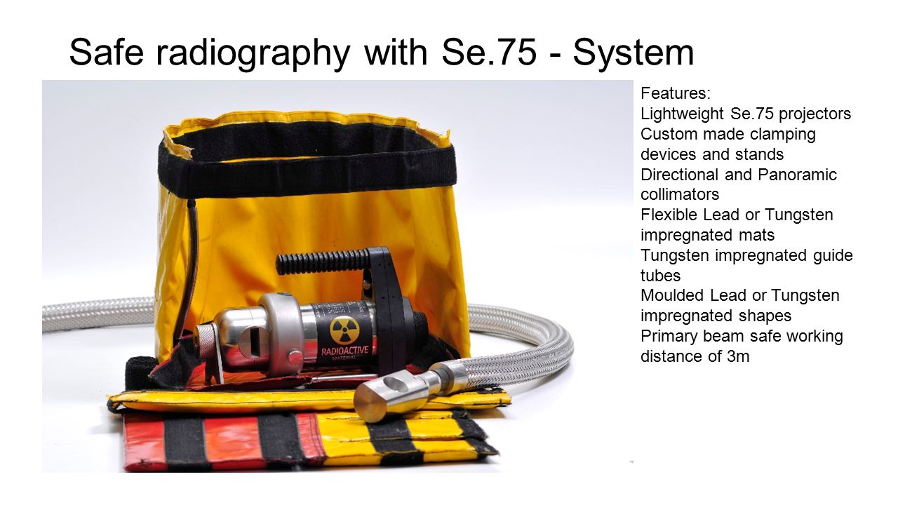 Safe radiography with Se.75 - System Features: Lightweight Se.75 projectors Custom made clamping devices and stands Directional and Panoramic collimators Flexible Lead or Tungsten impregnated mats Tungsten impregnated guide tubes Moulded Lead or Tungsten impregnated shapes Primary beam safe working distance of 3m