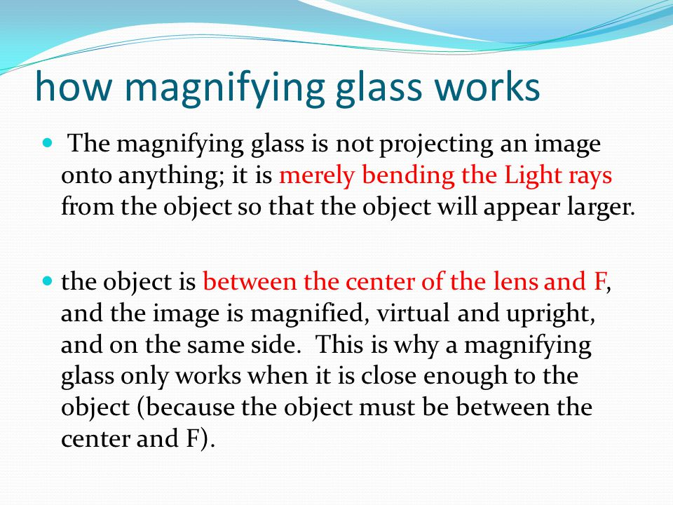 how magnifying glass works The magnifying glass is not projecting an image onto anything; it is merely bending the Light rays from the object so that