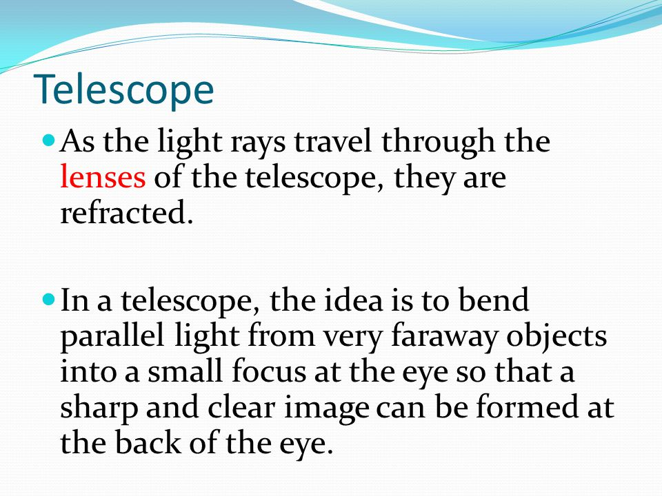 Telescope As the light rays travel through the lenses of the telescope, they are refracted. In a telescope, the idea is to bend parallel light from ve
