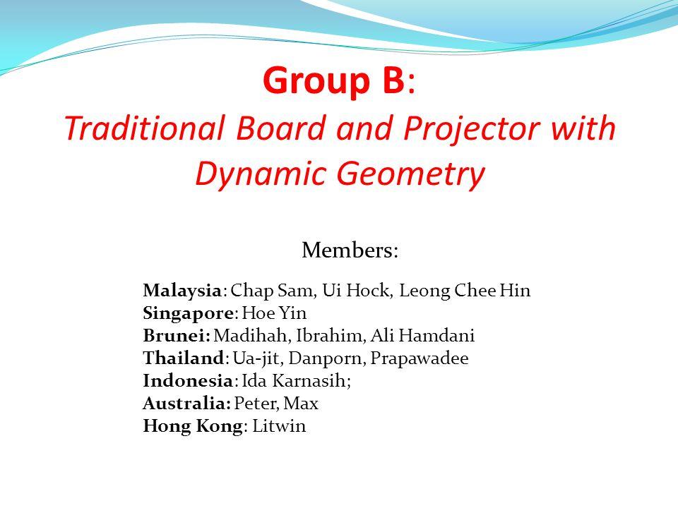 Group B: Traditional Board and Projector with Dynamic Geometry Malaysia: Chap Sam, Ui Hock, Leong Chee Hin Singapore: Hoe Yin Brunei: Madihah, Ibrahim, Ali Hamdani Thailand: Ua-jit, Danporn, Prapawadee Indonesia: Ida Karnasih; Australia: Peter, Max Hong Kong: Litwin Members:
