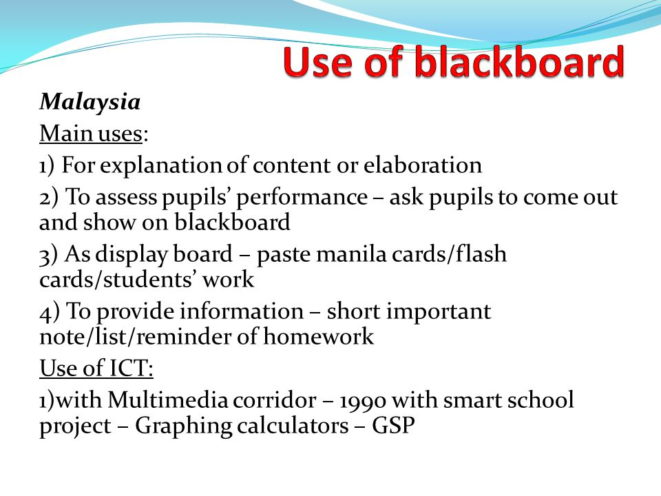 Malaysia Main uses: 1) For explanation of content or elaboration 2) To assess pupils' performance – ask pupils to come out and show on blackboard 3) As display board – paste manila cards/flash cards/students' work 4) To provide information – short important note/list/reminder of homework Use of ICT: 1)with Multimedia corridor – 1990 with smart school project – Graphing calculators – GSP