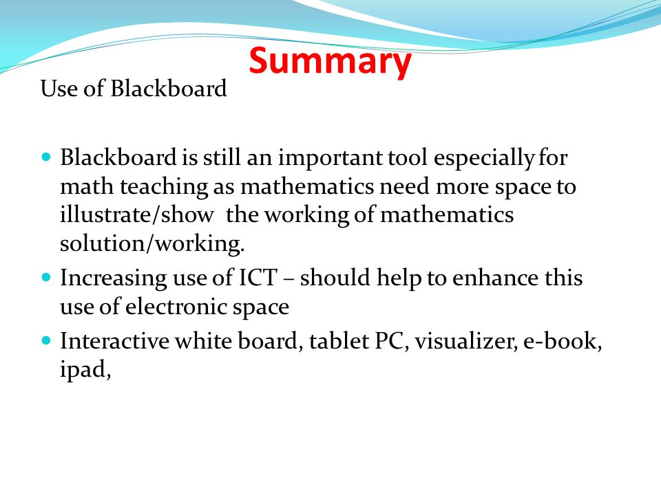 Summary Use of Blackboard Blackboard is still an important tool especially for math teaching as mathematics need more space to illustrate/show the working of mathematics solution/working.