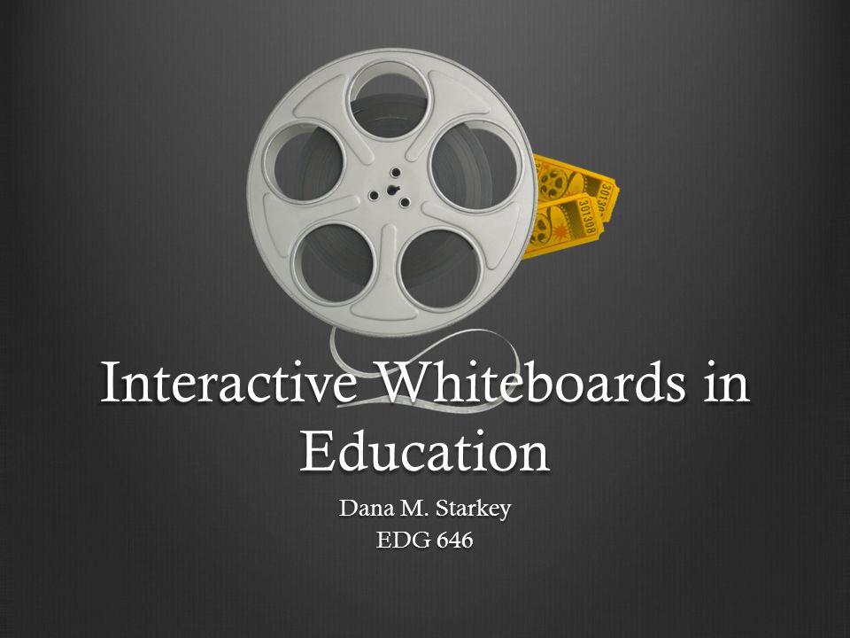 Interactive Whiteboards in Education Dana M. Starkey EDG 646