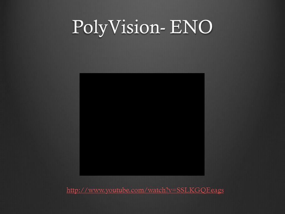PolyVision- ENO http://www.youtube.com/watch?v=SSLKGQEeags