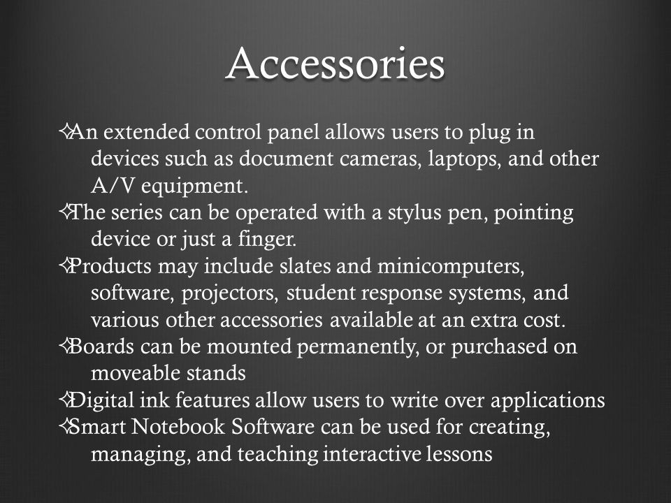 Accessories  An extended control panel allows users to plug in devices such as document cameras, laptops, and other A/V equipment.  The series can b
