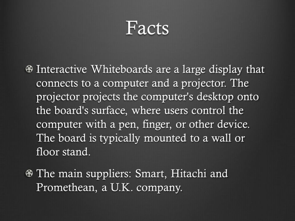 Facts Interactive Whiteboards are a large display that connects to a computer and a projector. The projector projects the computer's desktop onto the