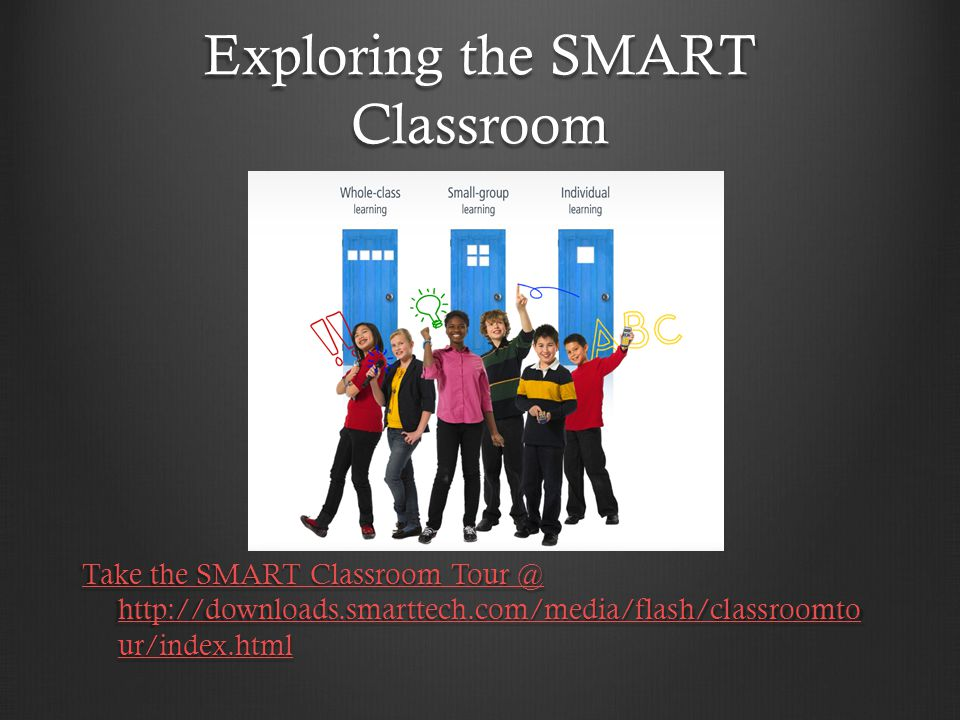 Exploring the SMART Classroom Take the SMART Classroom Tour @ http://downloads.smarttech.com/media/flash/classroomto ur/index.html Take the SMART Classroom Tour @ http://downloads.smarttech.com/media/flash/classroomto ur/index.html