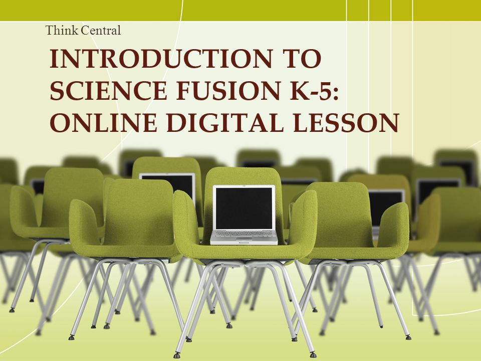 INTRODUCTION TO SCIENCE FUSION K-5: ONLINE DIGITAL LESSON Think Central