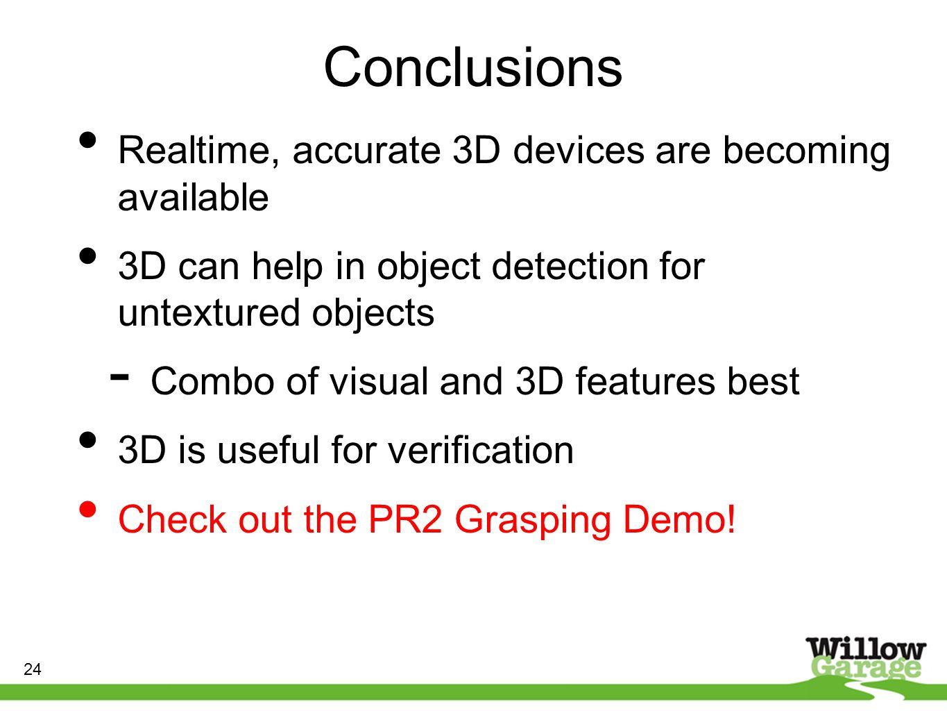 Conclusions Realtime, accurate 3D devices are becoming available 3D can help in object detection for untextured objects - Combo of visual and 3D features best 3D is useful for verification Check out the PR2 Grasping Demo.