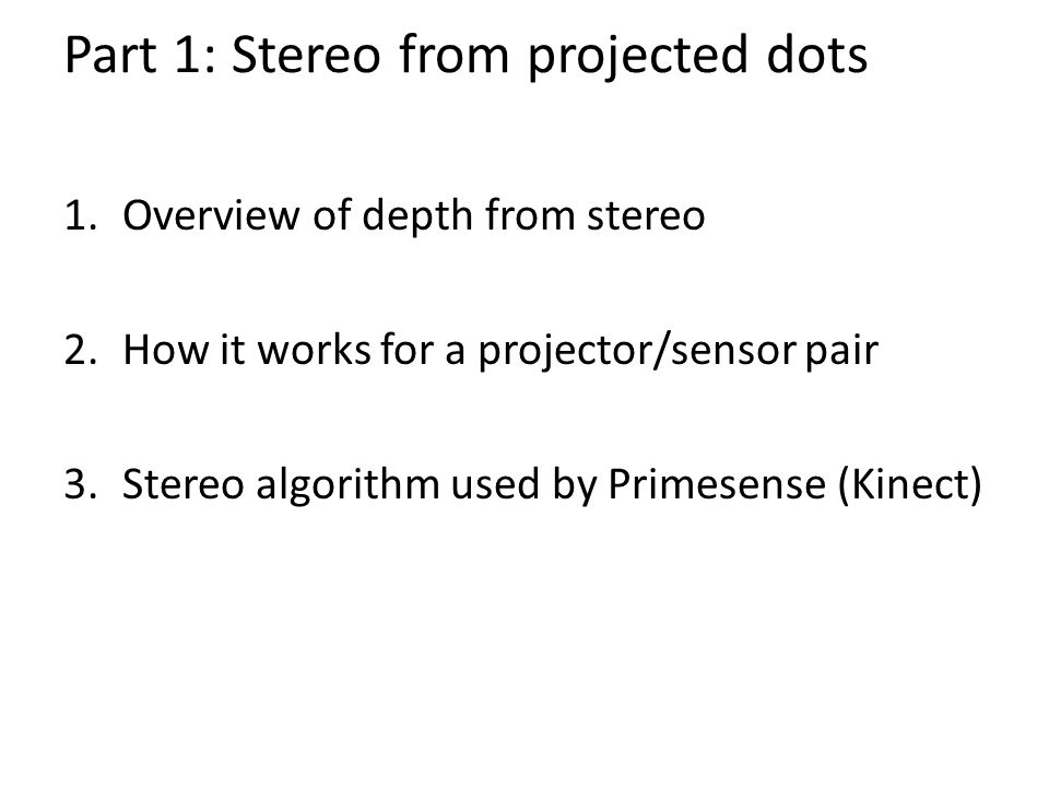 Part 1: Stereo from projected dots 1.Overview of depth from stereo 2.How it works for a projector/sensor pair 3.Stereo algorithm used by Primesense (Kinect)