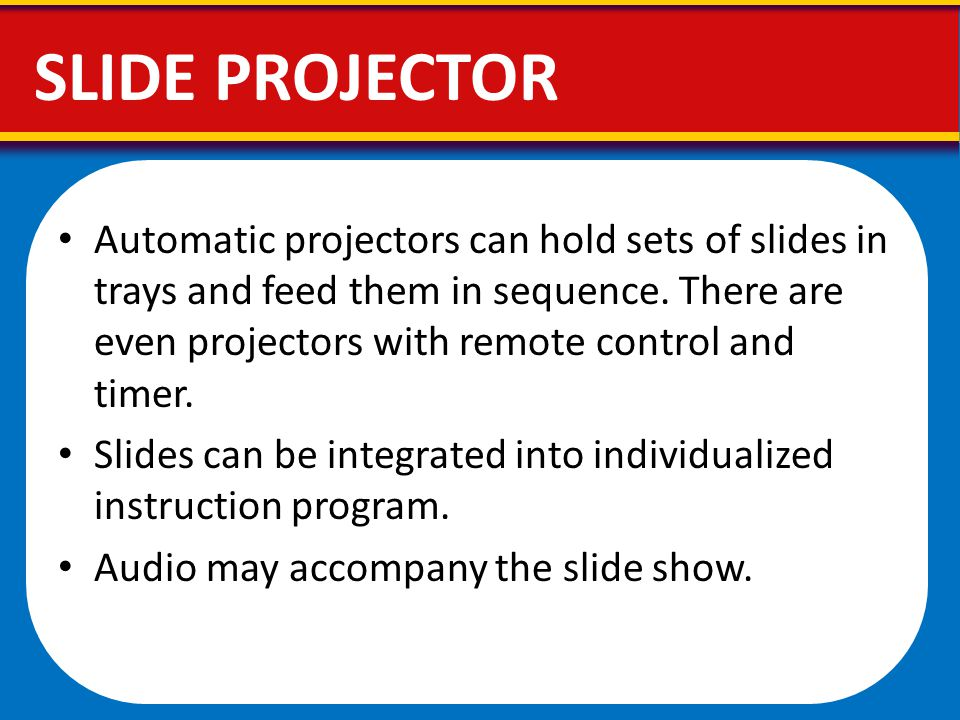 Automatic projectors can hold sets of slides in trays and feed them in sequence. There are even projectors with remote control and timer. Slides can b