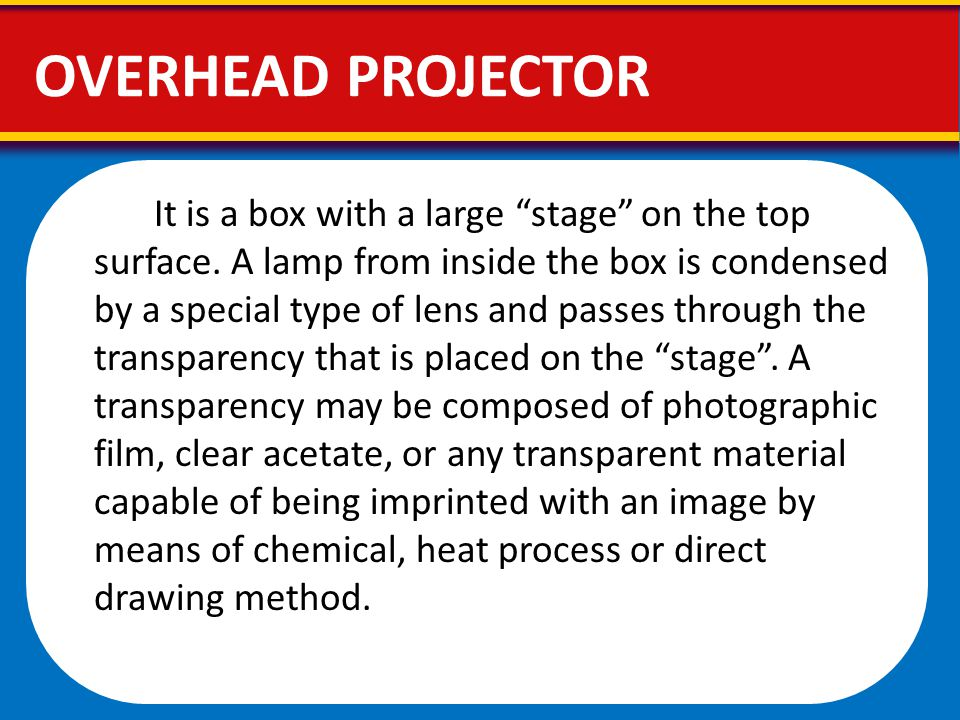 "OVERHEAD PROJECTOR It is a box with a large ""stage"" on the top surface. A lamp from inside the box is condensed by a special type of lens and passes t"