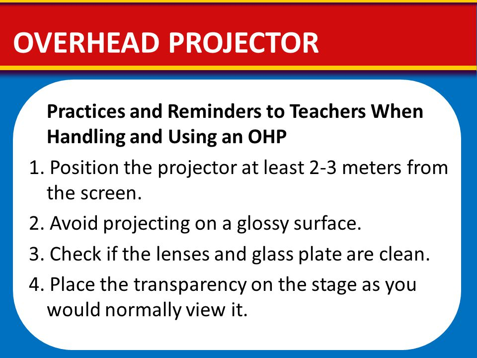 Practices and Reminders to Teachers When Handling and Using an OHP 1. Position the projector at least 2-3 meters from the screen. 2. Avoid projecting