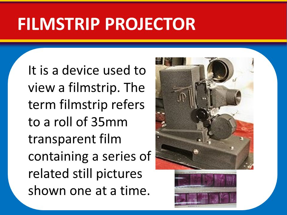 FILMSTRIP PROJECTOR It is a device used to view a filmstrip. The term filmstrip refers to a roll of 35mm transparent film containing a series of relat