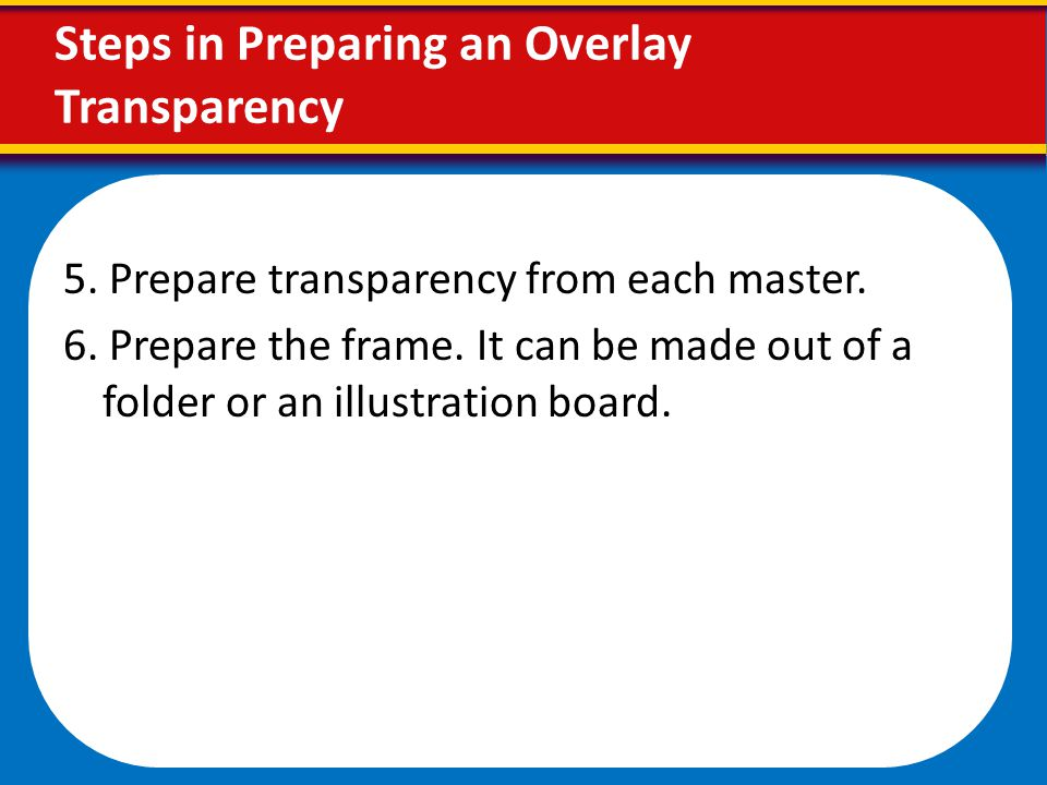 Steps in Preparing an Overlay Transparency 5. Prepare transparency from each master. 6. Prepare the frame. It can be made out of a folder or an illust