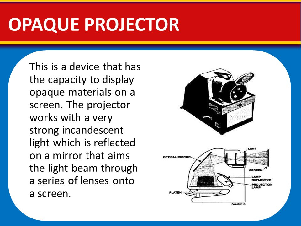 OPAQUE PROJECTOR This is a device that has the capacity to display opaque materials on a screen. The projector works with a very strong incandescent l
