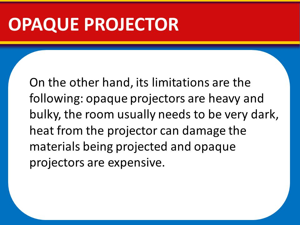 On the other hand, its limitations are the following: opaque projectors are heavy and bulky, the room usually needs to be very dark, heat from the pro
