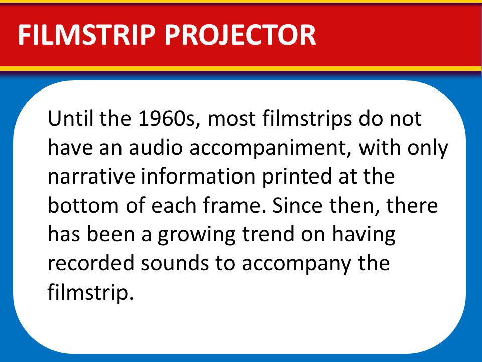Until the 1960s, most filmstrips do not have an audio accompaniment, with only narrative information printed at the bottom of each frame. Since then,