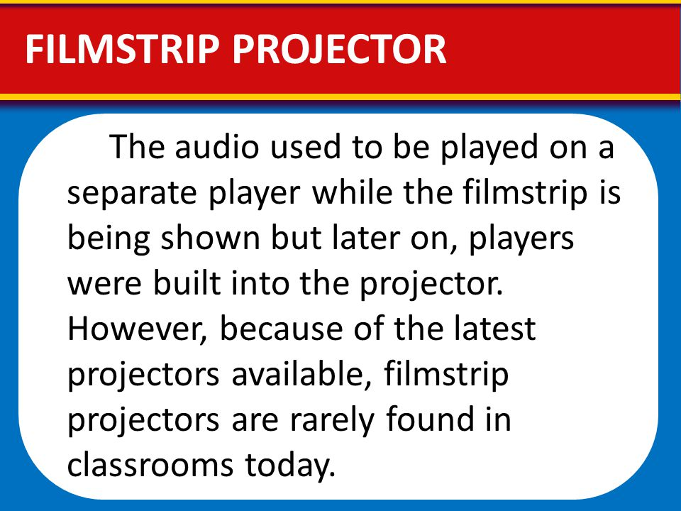 The audio used to be played on a separate player while the filmstrip is being shown but later on, players were built into the projector. However, beca