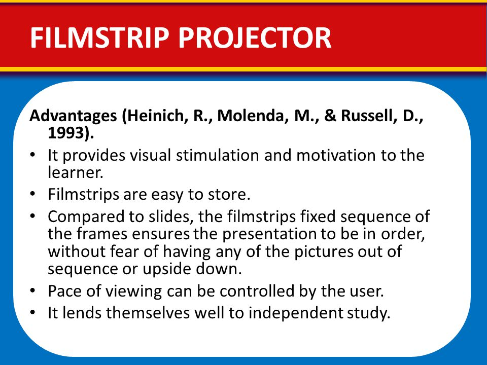 Advantages (Heinich, R., Molenda, M., & Russell, D., 1993). It provides visual stimulation and motivation to the learner. Filmstrips are easy to store