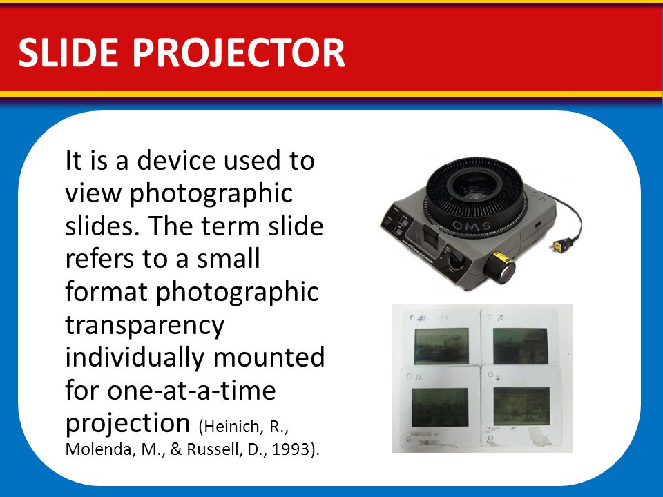 SLIDE PROJECTOR It is a device used to view photographic slides. The term slide refers to a small format photographic transparency individually mounte
